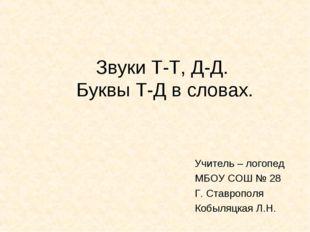 Звуки Т-Т, Д-Д. Буквы Т-Д в словах. Учитель – логопед МБОУ СОШ № 28 Г. Ставро