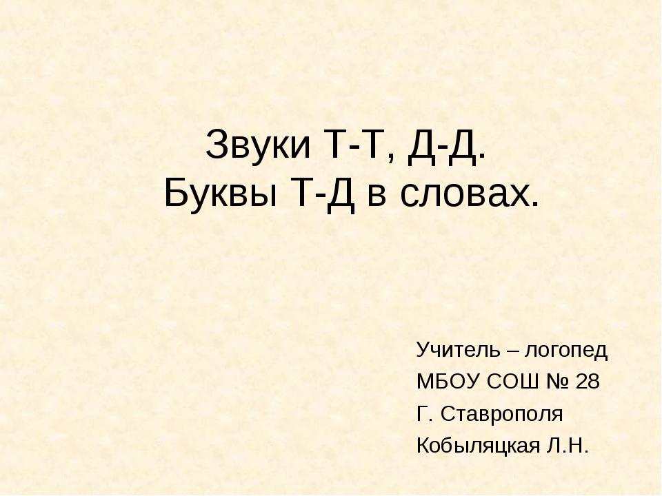 Звуки Т-Т, Д-Д. Буквы Т-Д в словах. Учитель – логопед МБОУ СОШ № 28 Г. Ставро...