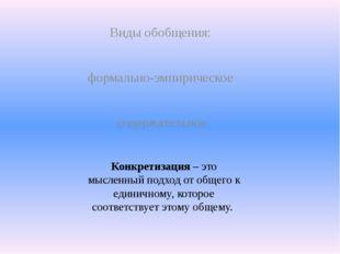 Виды обобщения: формально-эмпирическое содержательное Конкретизация – это мыс