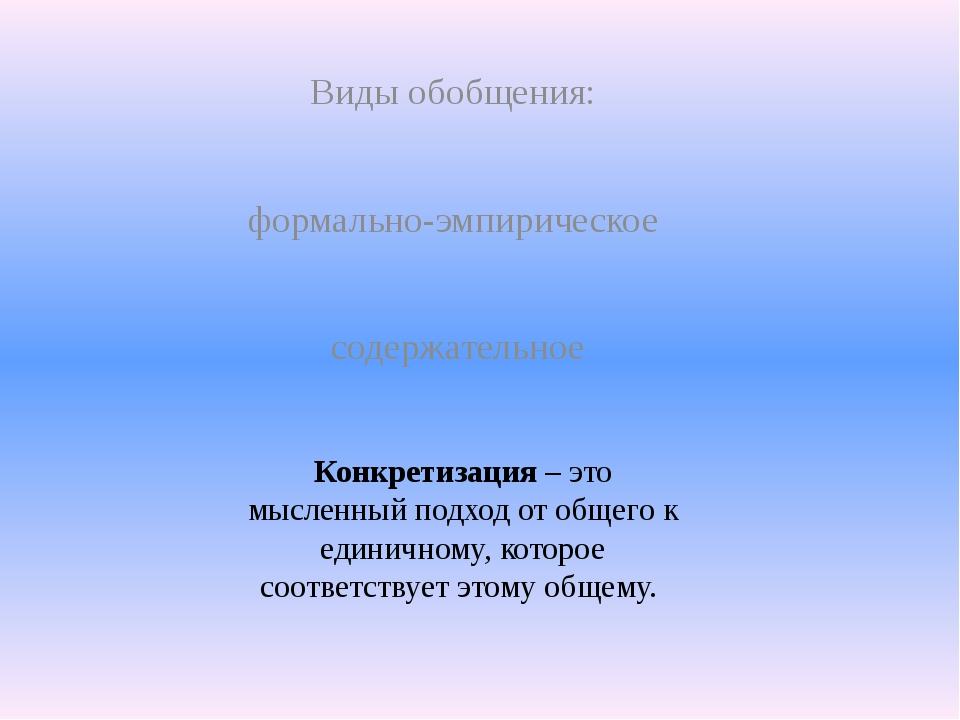 Виды обобщения: формально-эмпирическое содержательное Конкретизация – это мыс...