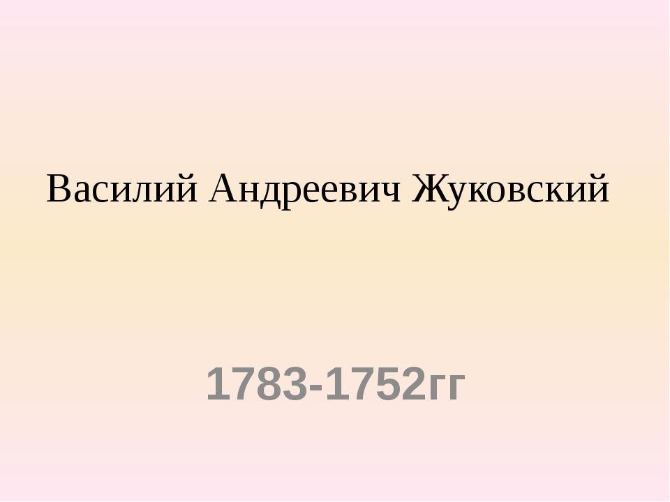 Василий Андреевич Жуковский 1783-1752гг