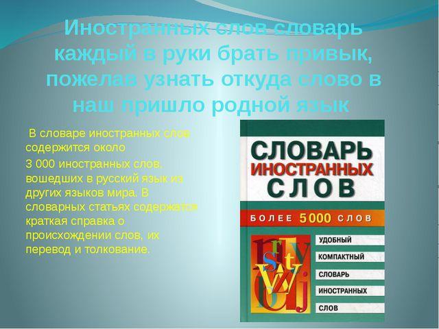 Иностранных слов словарь каждый в руки брать привык, пожелав узнать откуда сл...