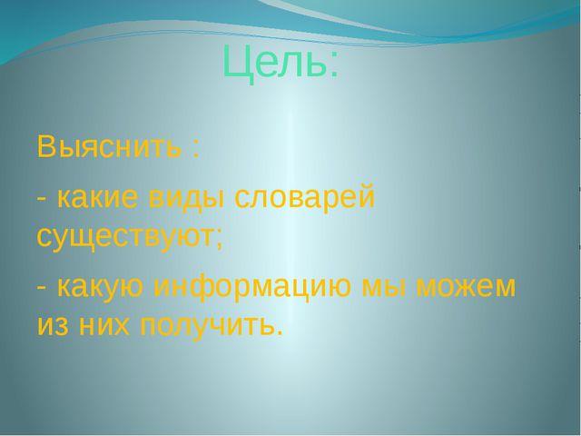 Цель: Выяснить : - какие виды словарей существуют; - какую информацию мы може...