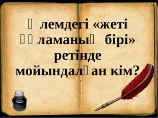 Әлемдегі «жеті ғұламаның бірі» ретінде мойындалған кім?