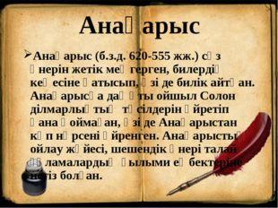 Анақарыс Анақарыс (б.з.д. 620-555 жж.) сөз өнерін жетік меңгерген, билердің к