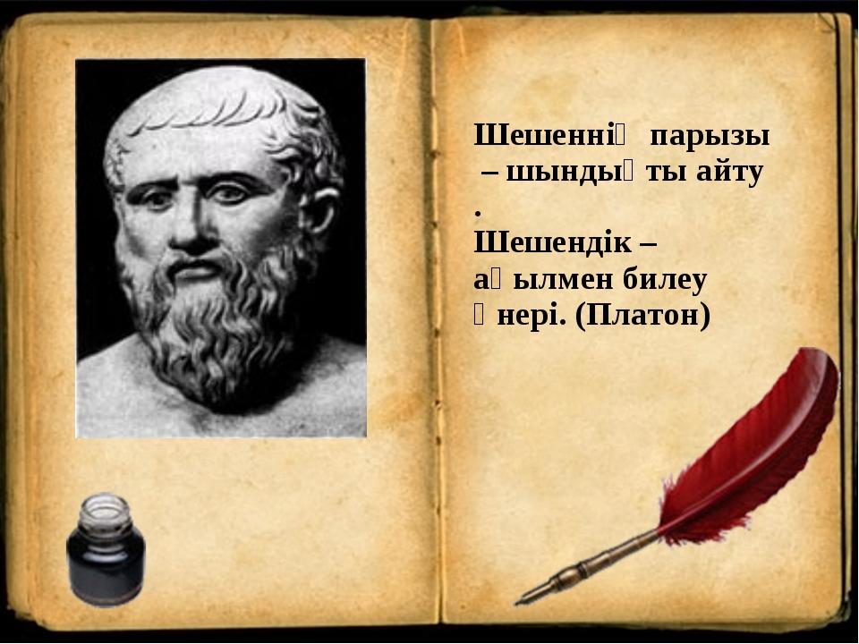 Шешенніңпарызы–шындықтыайту. Шешендік – ақылмен билеу өнері. (Платон)