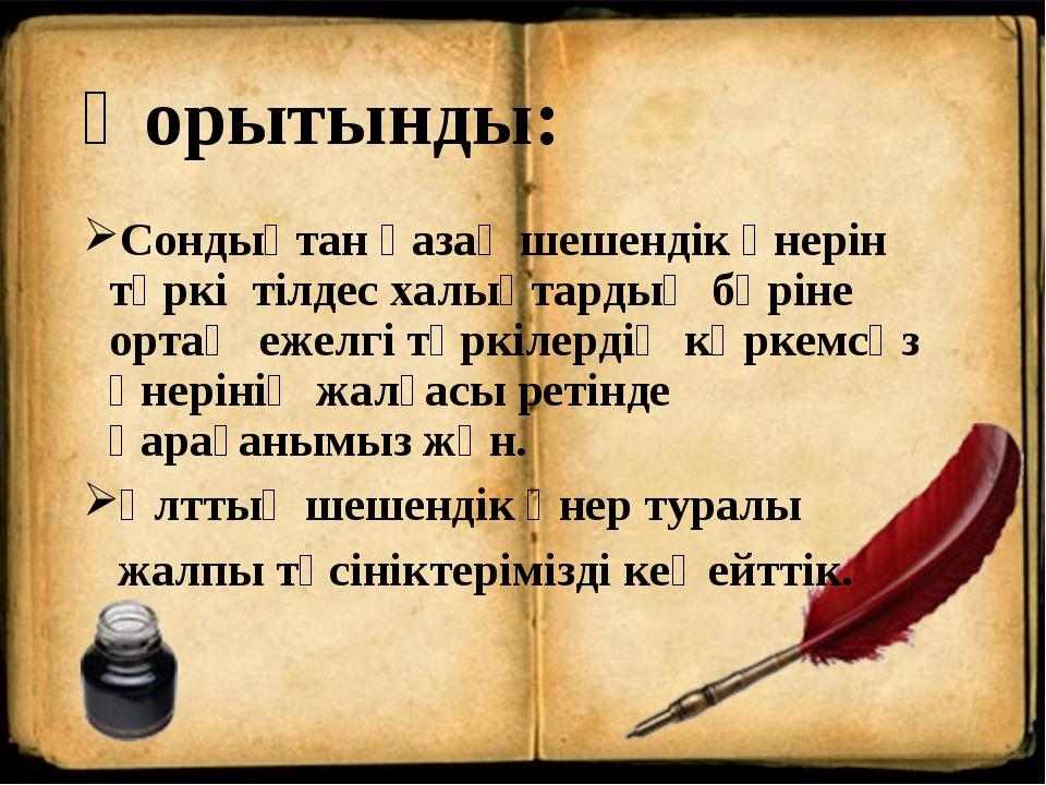 Қорытынды: Сондықтан қазақ шешендік өнерін түркі тілдес халықтардың бәріне ор...