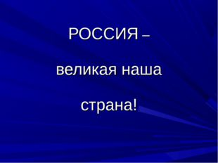 РОССИЯ – великая наша страна!