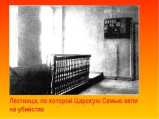 Лестница, по которой Царскую Семью вели на убийство