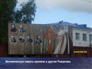 Мученическую смерть приняли и другие Романовы