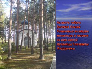 На месте гибели Великих Князей Романовых возведен монастырь и часовня во имя