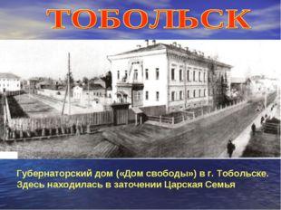 Губернаторский дом («Дом свободы») в г. Тобольске. Здесь находилась в заточен
