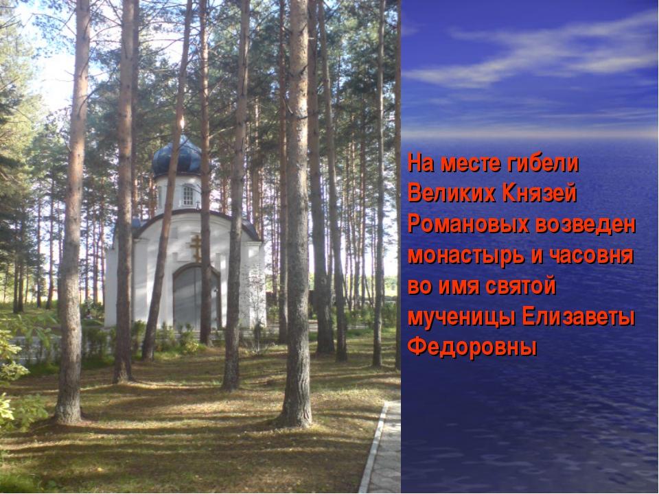На месте гибели Великих Князей Романовых возведен монастырь и часовня во имя...