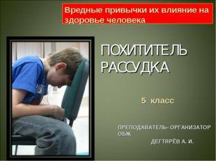 ПОХИТИТЕЛЬ РАССУДКА ПРЕПОДАВАТЕЛЬ- ОРГАНИЗАТОР ОБЖ ДЕГТЯРЁВ А. И. Вредные при