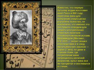 Известно, что первую бутылку водки изготовил араб Рагез в 860 году; перегонка