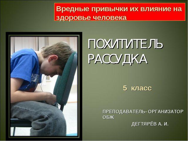 ПОХИТИТЕЛЬ РАССУДКА ПРЕПОДАВАТЕЛЬ- ОРГАНИЗАТОР ОБЖ ДЕГТЯРЁВ А. И. Вредные при...