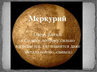 Меркурий Очень близок к Солнцу, поэтому сильно нагревается, что плавится даж