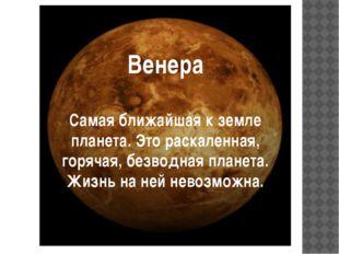Венера Самая ближайшая к земле планета. Это раскаленная, горячая, безводная