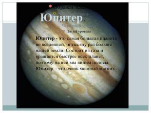Юпитер Юпитер - это самая большая планета во вселенной, в тысячу раз больше