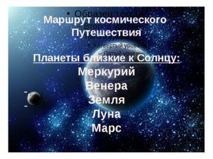 -, - Маршрут космического Путешествия Планеты близкие к Солнцу: Меркурий Вен