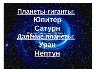 - Юпитер, Сатурн, Нептун, Уран –планеты-гиганы и маленькая твердая планета-