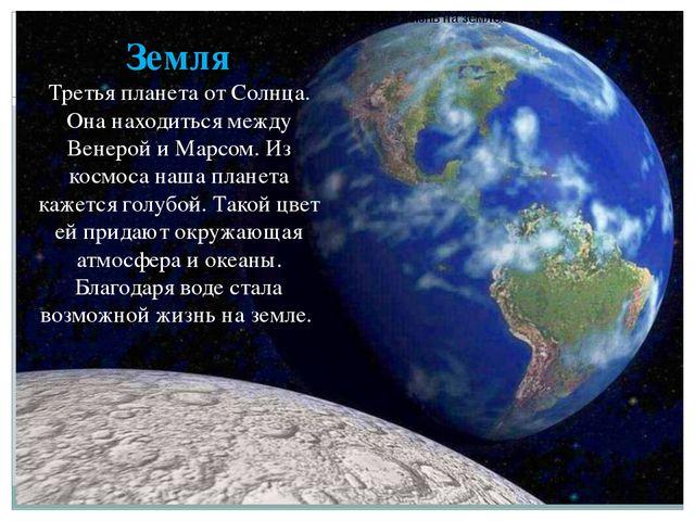 Земля Третья планета от Солнца. Она находиться между Венерой и Марсом. Из ко...
