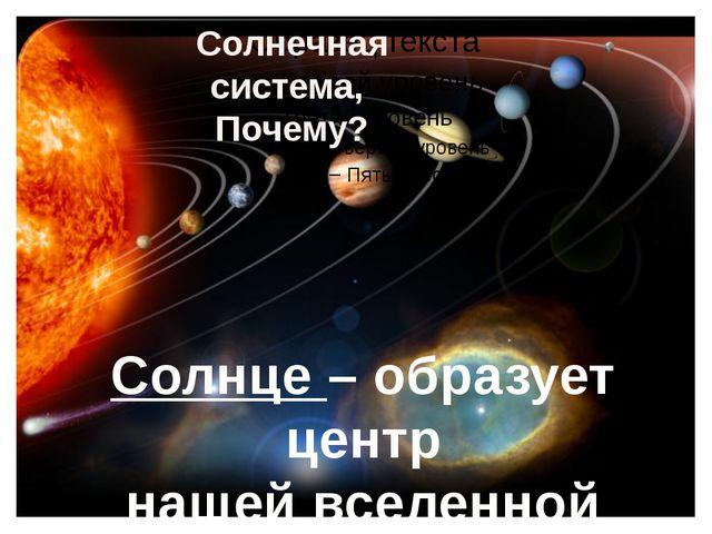 Солнечная система, Почему? Солнце – образует центр нашей вселенной