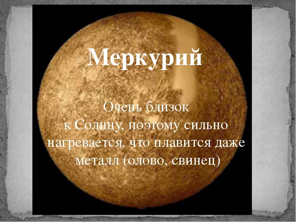 Меркурий Очень близок к Солнцу, поэтому сильно нагревается, что плавится даж...