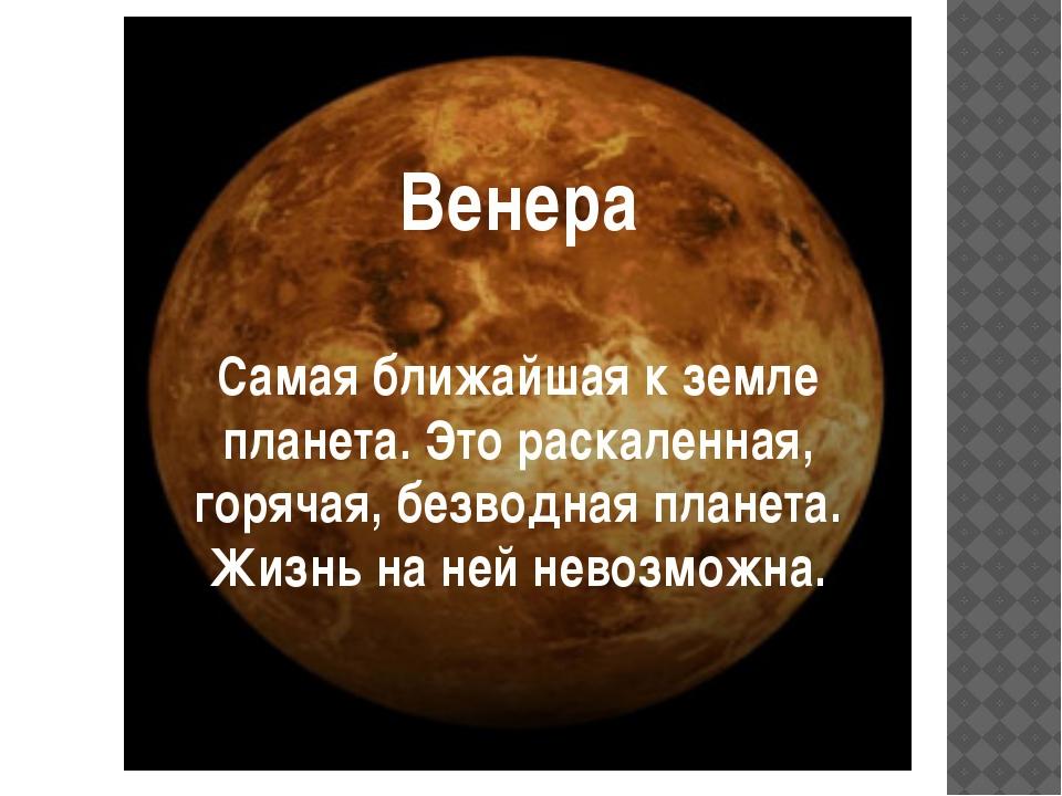 Венера Самая ближайшая к земле планета. Это раскаленная, горячая, безводная...