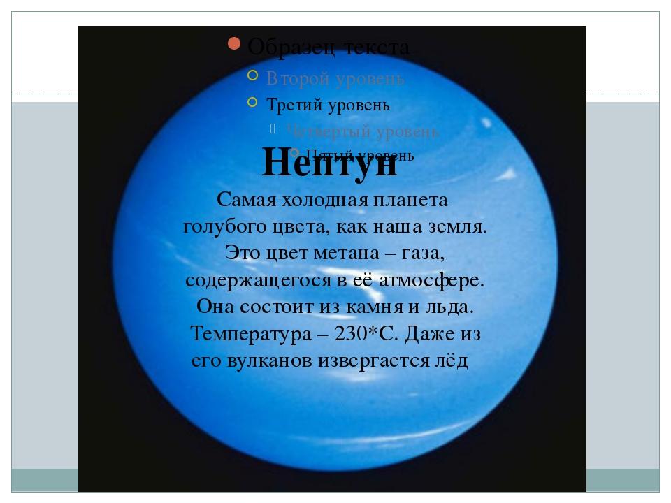Нептун Самая холодная планета голубого цвета, как наша земля. Это цвет метан...