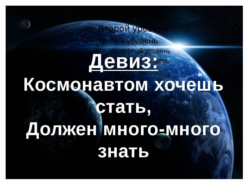 Девиз: Космонавтом хочешь стать, Должен много-много знать