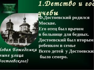 1.Детство и годы учебы Ф.Достоевский родился Москве. Его отец был врачом в бо
