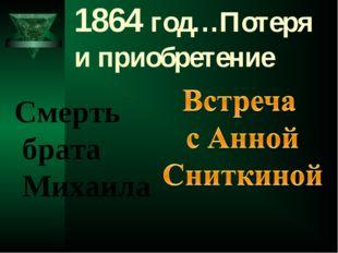 1864 год…Потеря и приобретение  Смерть брата Михаила