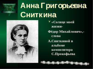 Анна Григорьевна Сниткина «Солнце моей жизни- Фёдор Михайлович»,-слова А.Снит
