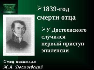 1839-год смерти отца У Достоевского случился первый приступ эпилепсии Отец пи