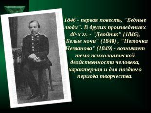 """1846 - первая повесть, """"Бедные люди"""". В других произведениях 40-х гг. - """"Двой"""