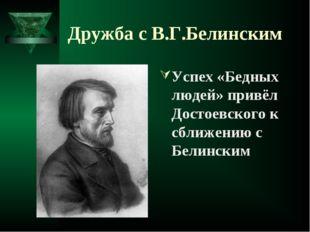Дружба с В.Г.Белинским Успех «Бедных людей» привёл Достоевского к сближению с