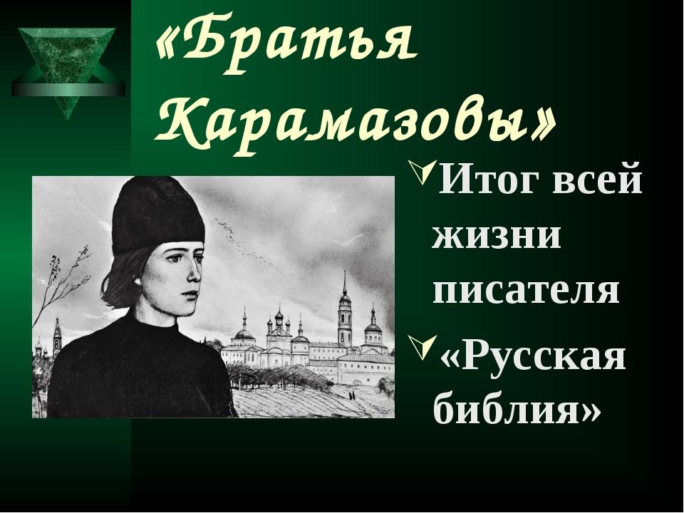 «Братья Карамазовы» Итог всей жизни писателя «Русская библия»