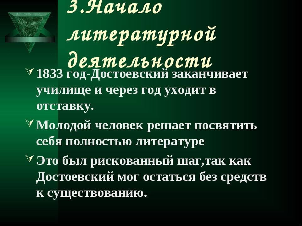 3.Начало литературной деятельности 1833 год-Достоевский заканчивает училище и...