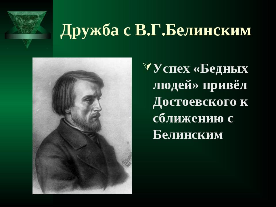 Дружба с В.Г.Белинским Успех «Бедных людей» привёл Достоевского к сближению с...