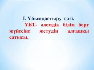 І. Ұйымдастыру сәті. ҰБТ- әлемдік білім беру жүйесіне жетудің алғашқы сатысы.