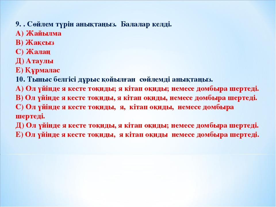 9. . Сөйлем түрін анықтаңыз. Балалар келді. А) Жайылма В) Жақсыз С) Жалаң Д)...