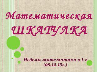 Математическая ШКАТУЛКА Неделя математики в 1-г (08.12.15г.)