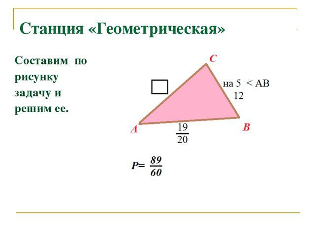 Станция «Геометрическая» Составим по рисунку задачу и решим ее.