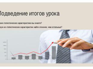 Подведение итогов урока - Какие статистические характеристики вы знаете? - К
