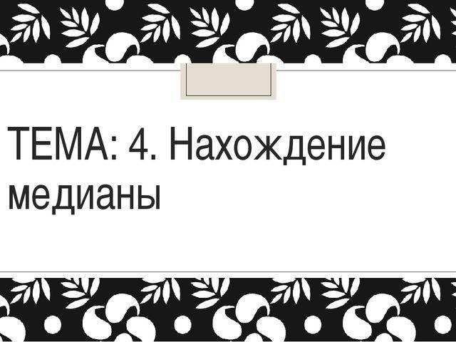 ТЕМА: 4. Нахождение медианы