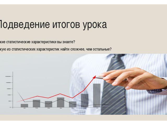 Подведение итогов урока - Какие статистические характеристики вы знаете? - К...