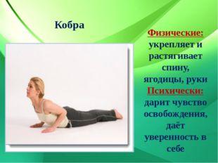 Кобра Физические: укрепляет и растягивает спину, ягодицы, руки Психически: да