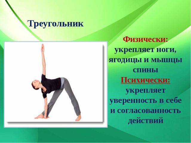 Треугольник Физически: укрепляет ноги, ягодицы и мышцы спины Психически: укре...