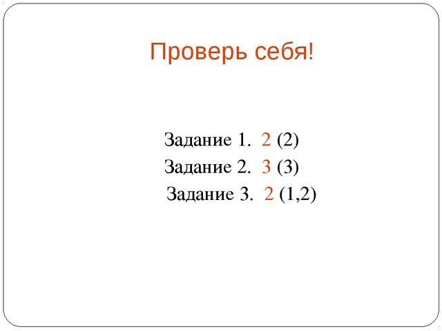 Проверь себя! Задание 1. 2 (2) Задание 2. 3 (3) Задание 3. 2 (1,2)
